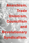 LIBERTARIAN ANTHOLOGY III: ANARCHISM, TRADE UNIONISM, COUNCILISM AND REVOLUTIONARY SYNDICALISM