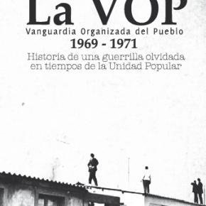 LA VOP. VANGUARDIA ORGANIZADA DEL PUEBLO 1969-1971. HISTORIA DE UNA GUERRILLA OLVIDADA EN TIEMPOS DE LA UNIDAD POPULAR. (NUEVOS LINKS)